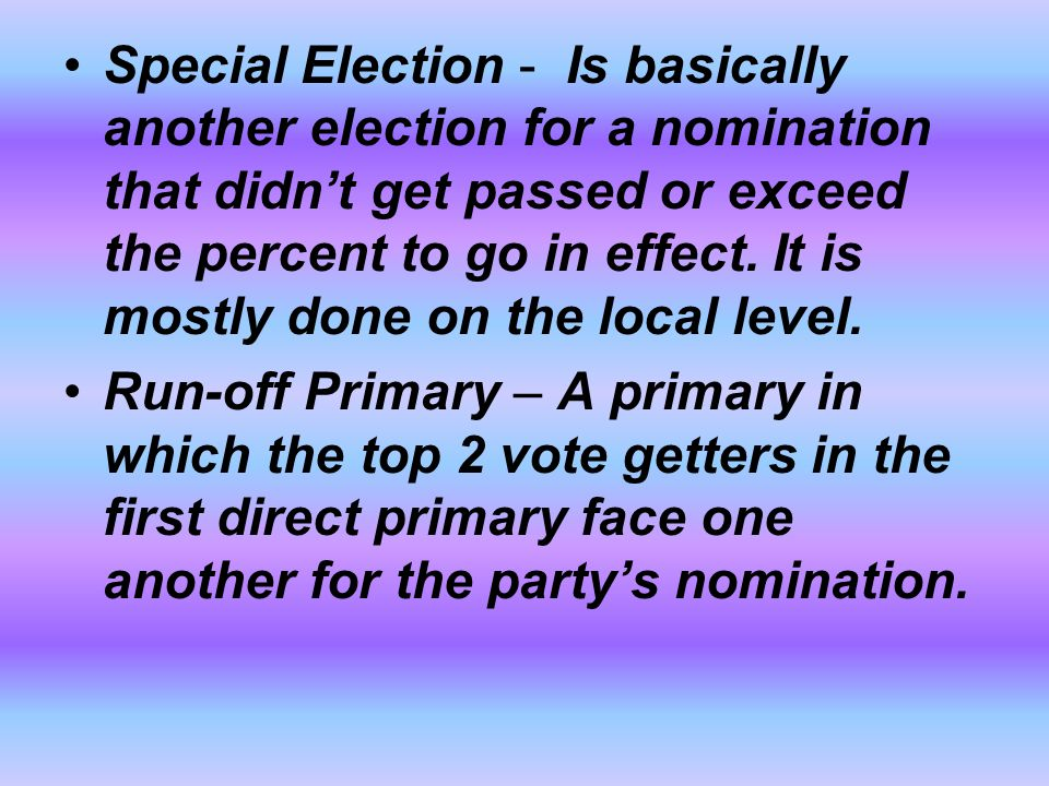 Special Election - Is basically another election for a nomination that didn't get passed or exceed the percent to go in effect. It is mostly done on the local level.