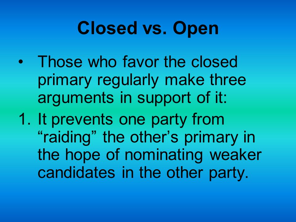 Closed vs. Open Those who favor the closed primary regularly make three arguments in support of it: