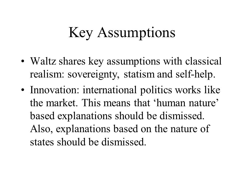 Key Assumptions Waltz shares key assumptions with classical realism: sovereignty, statism and self-help.
