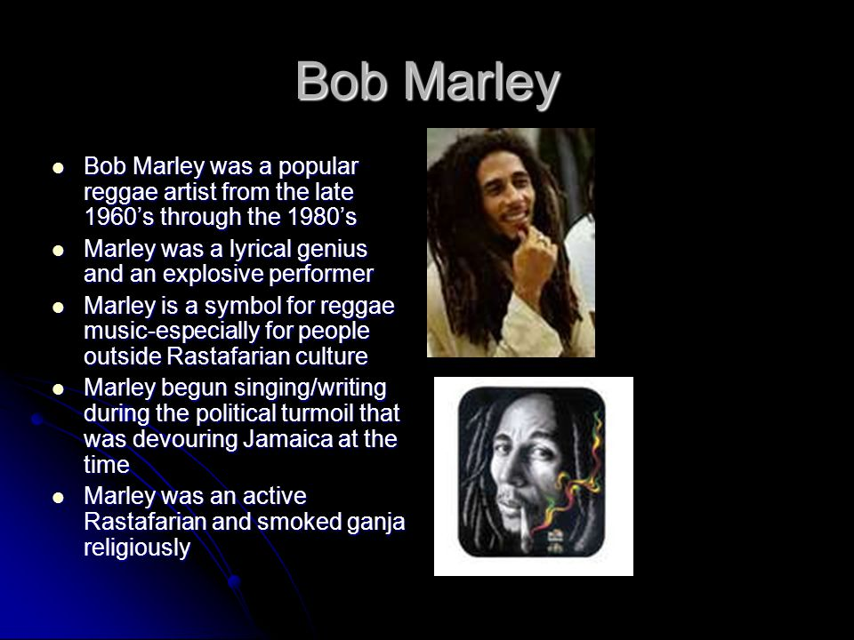 Bob Marley Bob Marley was a popular reggae artist from the late 1960's through the 1980's. Marley was a lyrical genius and an explosive performer.