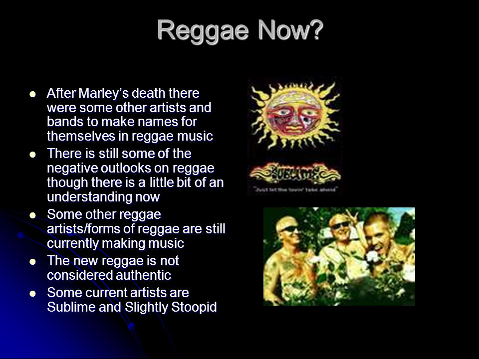 Reggae Now After Marley's death there were some other artists and bands to make names for themselves in reggae music.