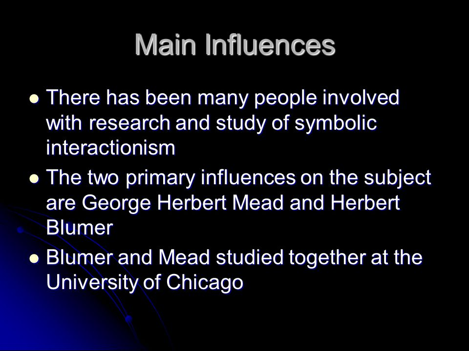 Main Influences There has been many people involved with research and study of symbolic interactionism.