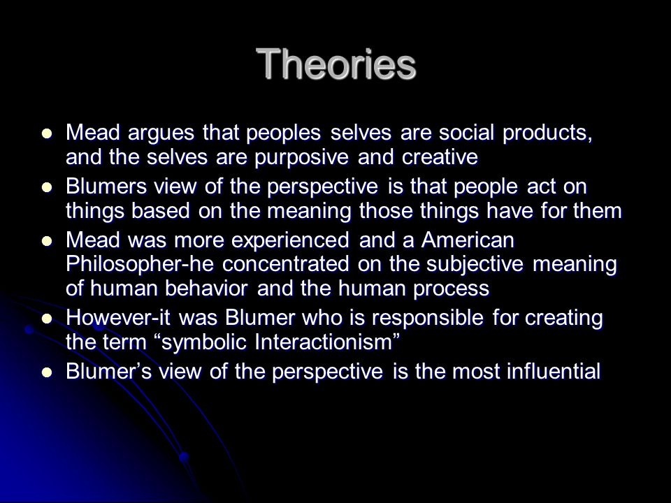 Theories Mead argues that peoples selves are social products, and the selves are purposive and creative.