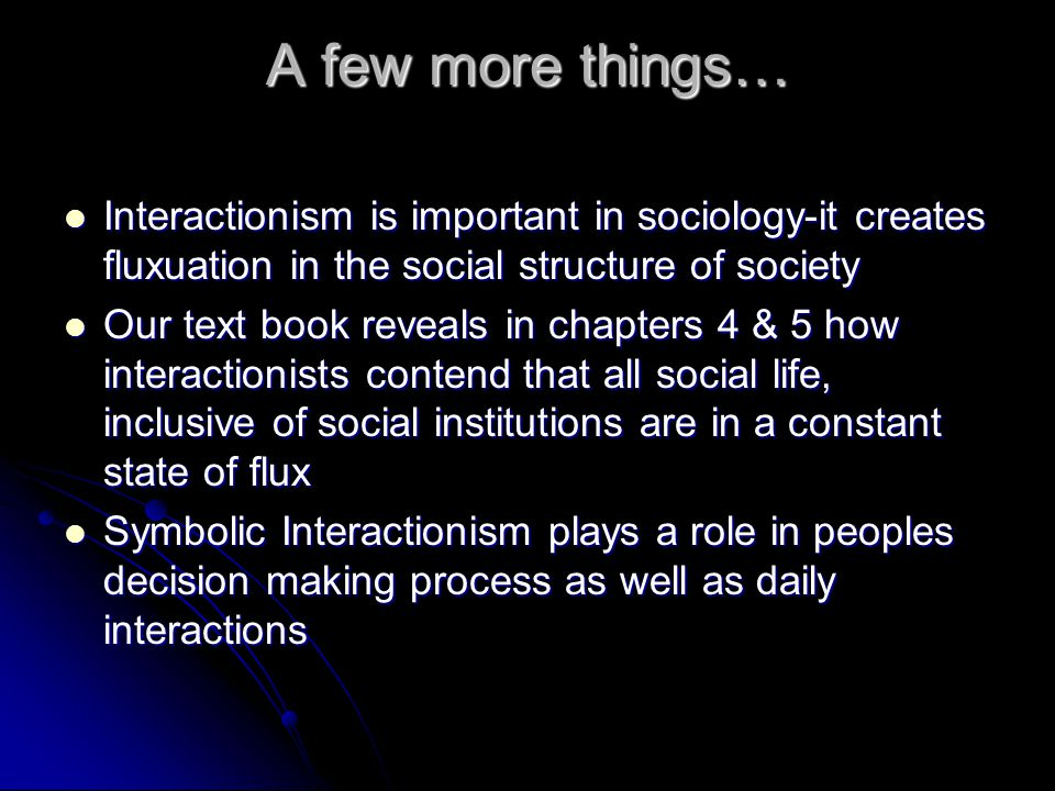 A few more things… Interactionism is important in sociology-it creates fluxuation in the social structure of society.