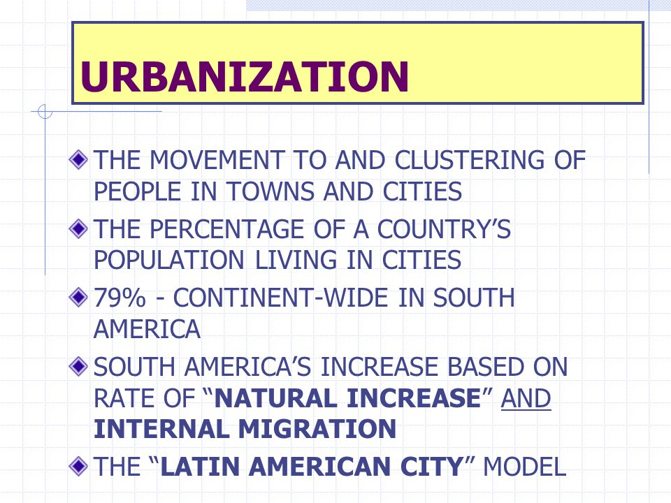 URBANIZATION THE MOVEMENT TO AND CLUSTERING OF PEOPLE IN TOWNS AND CITIES. THE PERCENTAGE OF A COUNTRY'S POPULATION LIVING IN CITIES.