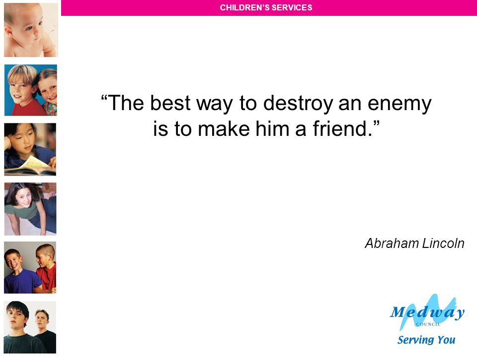 The best way to destroy an enemy is to make him a friend.