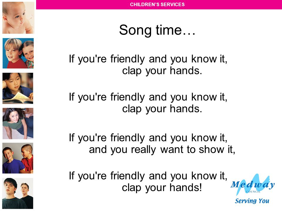 Song time… If you re friendly and you know it, clap your hands.