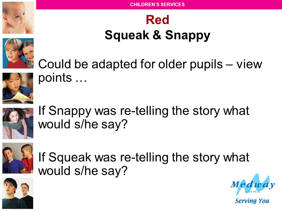 Red Squeak & Snappy Could be adapted for older pupils – view points … If Snappy was re-telling the story what would s/he say