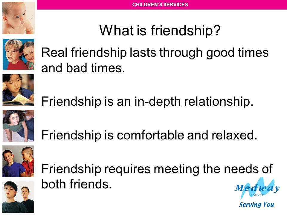 What is friendship Real friendship lasts through good times and bad times. Friendship is an in-depth relationship.