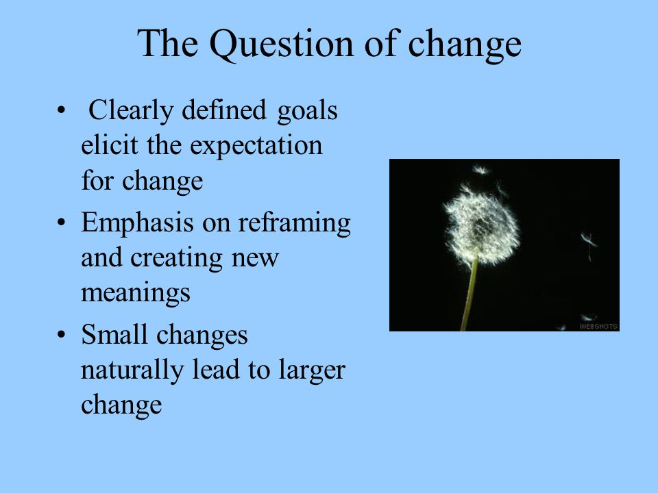 The Question of change Clearly defined goals elicit the expectation for change. Emphasis on reframing and creating new meanings.