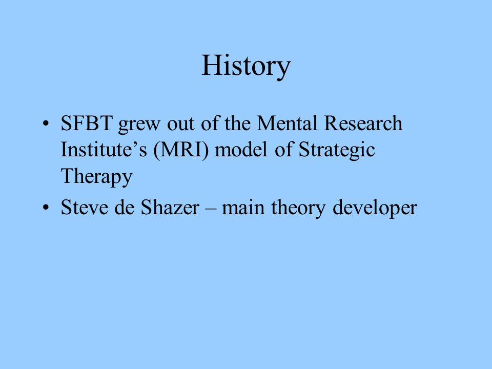 History SFBT grew out of the Mental Research Institute's (MRI) model of Strategic Therapy.