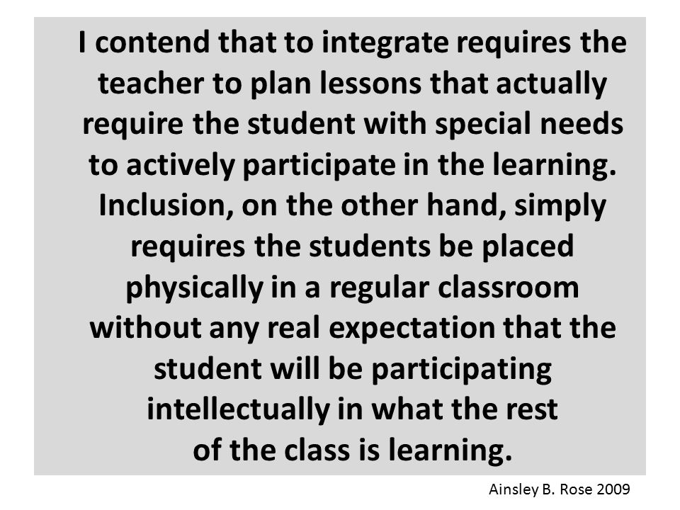 I contend that to integrate requires the teacher to plan lessons that actually require the student with special needs to actively participate in the learning. Inclusion, on the other hand, simply requires the students be placed physically in a regular classroom without any real expectation that the student will be participating intellectually in what the rest of the class is learning.