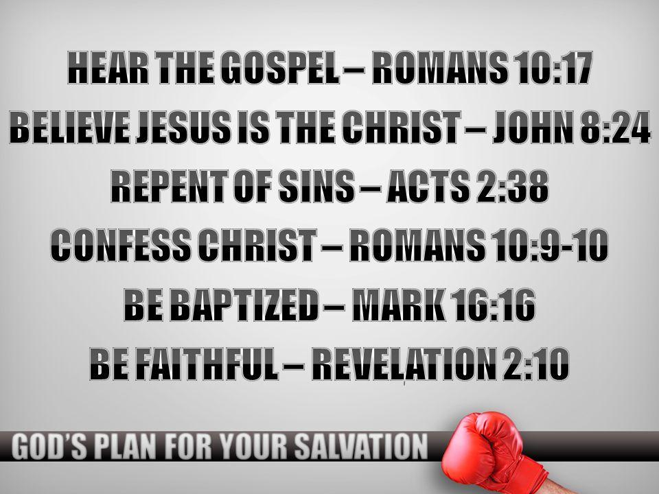 HEAR THE GOSPEL – ROMANS 10:17 BELIEVE JESUS IS THE CHRIST – JOHN 8:24