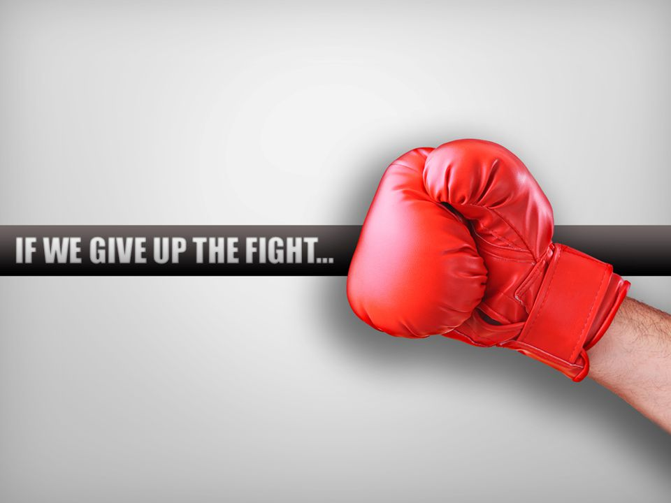 IF WE GIVE UP THE FIGHT…