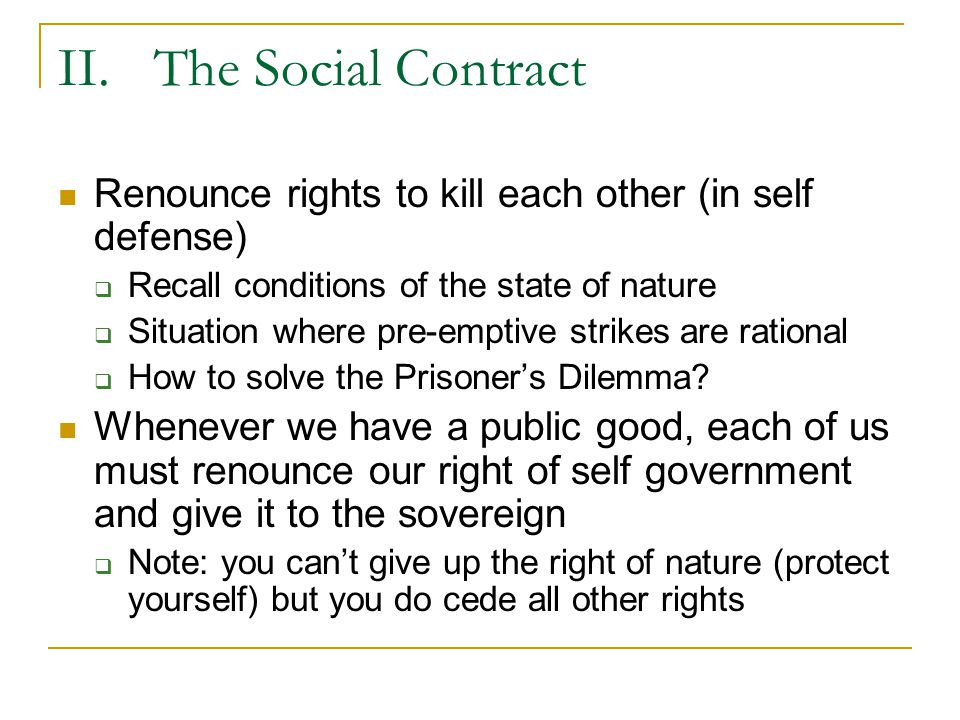 II. The Social Contract Renounce rights to kill each other (in self defense) Recall conditions of the state of nature.