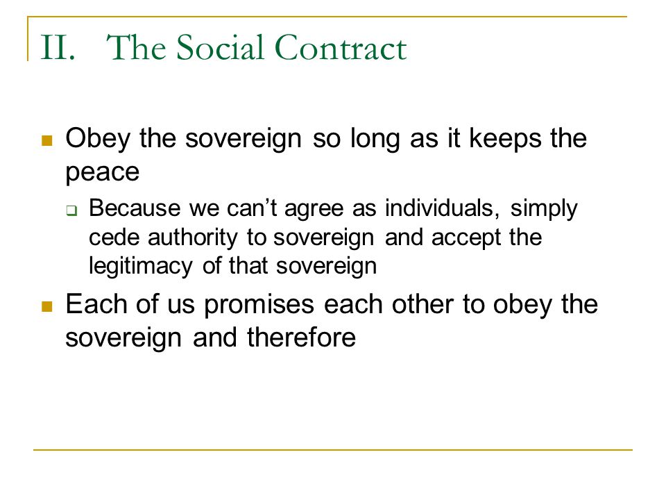 II. The Social Contract Obey the sovereign so long as it keeps the peace.