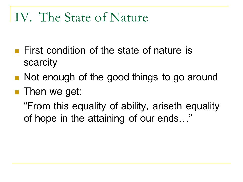 IV. The State of Nature First condition of the state of nature is scarcity. Not enough of the good things to go around.