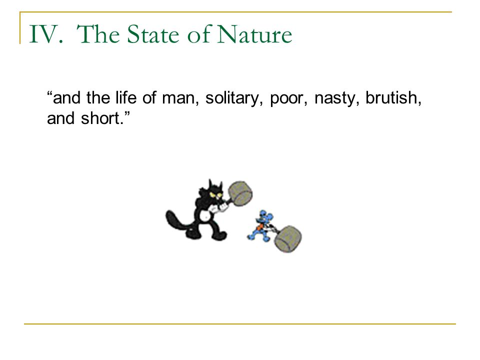 IV. The State of Nature and the life of man, solitary, poor, nasty, brutish, and short.