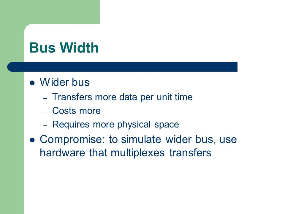 Bus Width Wider bus. Transfers more data per unit time. Costs more. Requires more physical space.