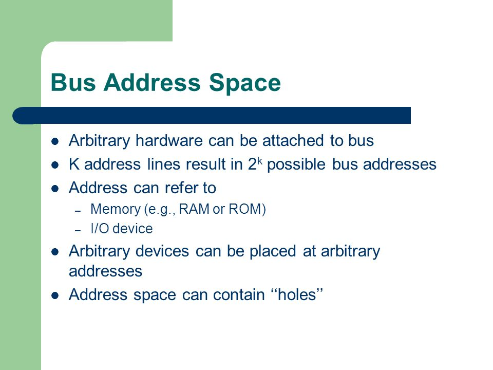 Bus Address Space Arbitrary hardware can be attached to bus
