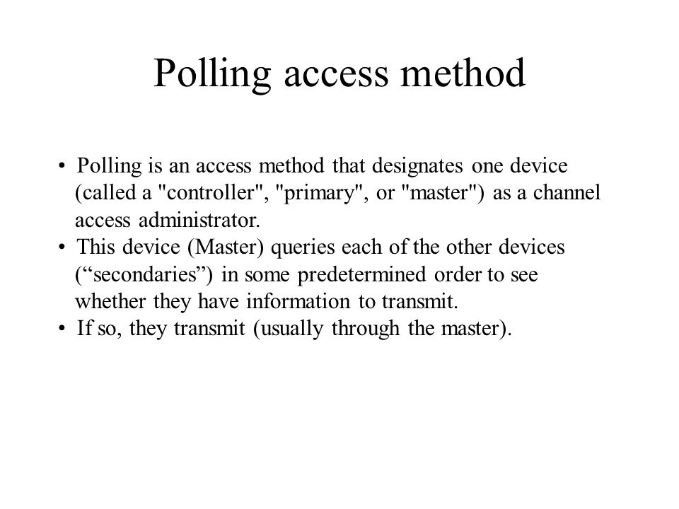 Polling access method Polling is an access method that designates one device. (called a controller , primary , or master ) as a channel.