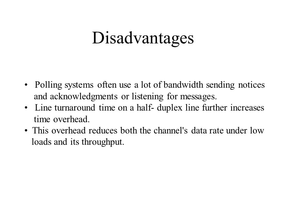 Disadvantages Polling systems often use a lot of bandwidth sending notices. and acknowledgments or listening for messages.