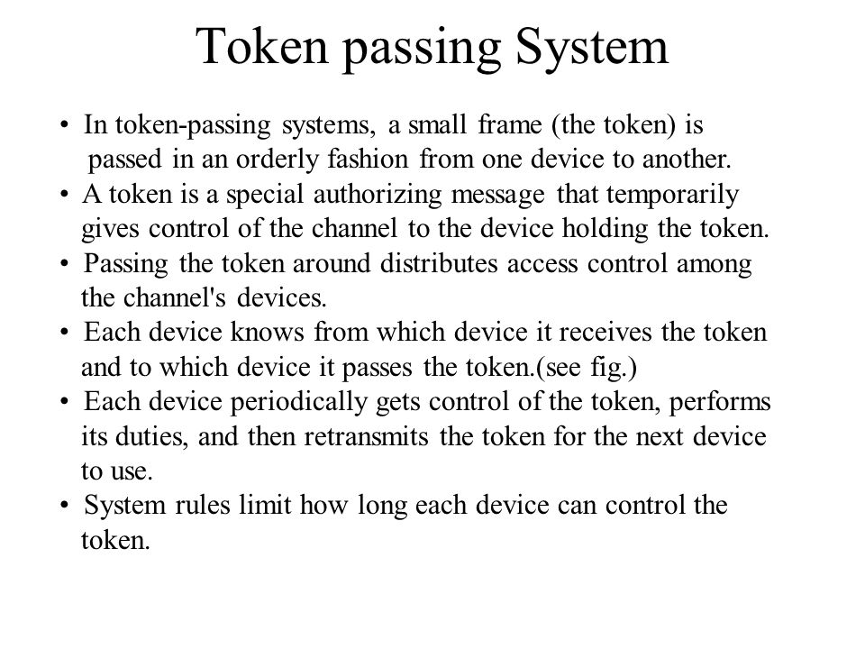 Token passing System In token-passing systems, a small frame (the token) is. passed in an orderly fashion from one device to another.