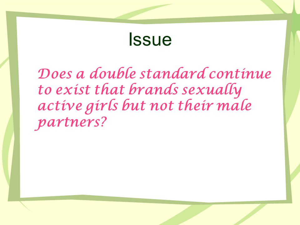 Issue Does a double standard continue to exist that brands sexually active girls but not their male partners