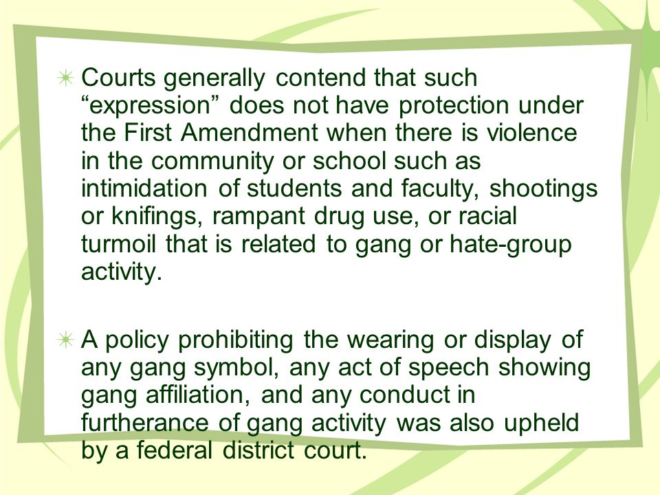 Courts generally contend that such expression does not have protection under the First Amendment when there is violence in the community or school such as intimidation of students and faculty, shootings or knifings, rampant drug use, or racial turmoil that is related to gang or hate-group activity.