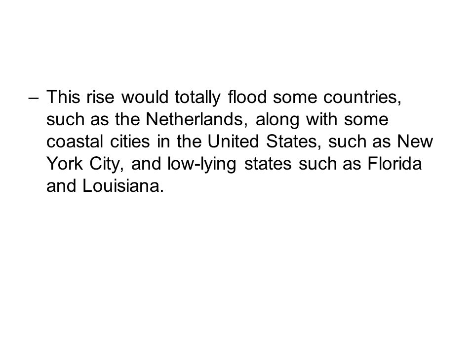 This rise would totally flood some countries, such as the Netherlands, along with some coastal cities in the United States, such as New York City, and low-lying states such as Florida and Louisiana.