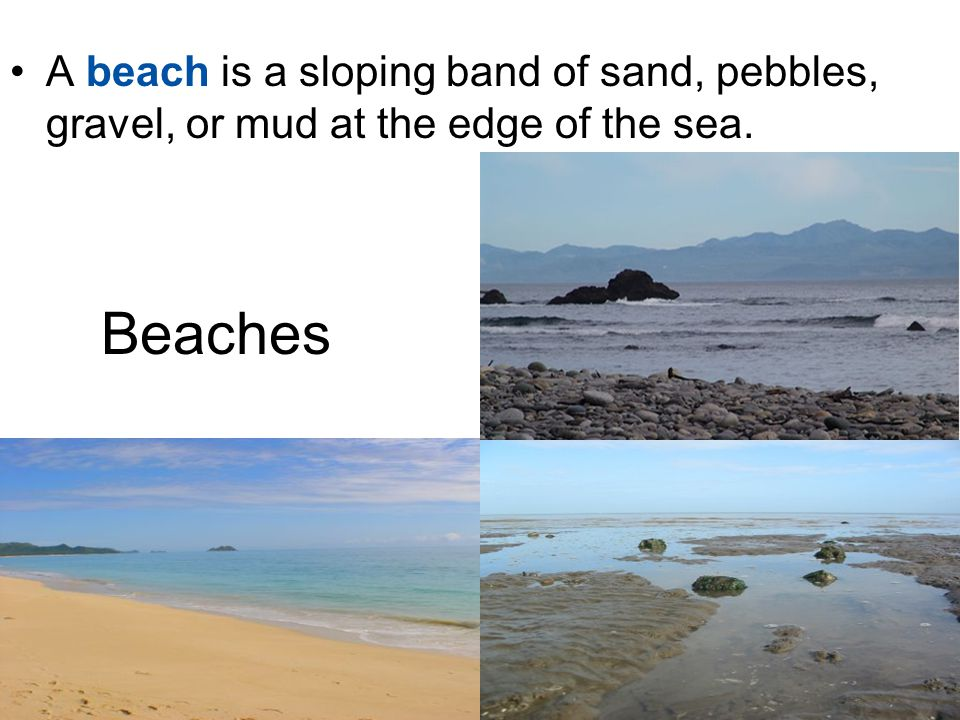 A beach is a sloping band of sand, pebbles, gravel, or mud at the edge of the sea.