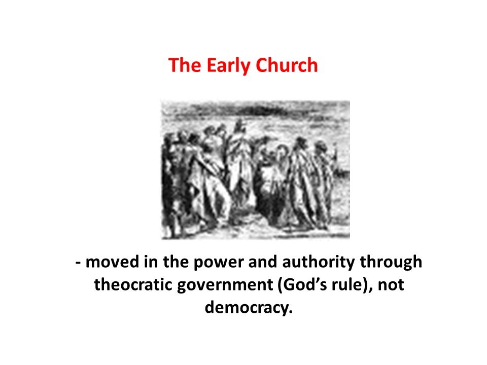 The Early Church - moved in the power and authority through theocratic government (God's rule), not democracy.