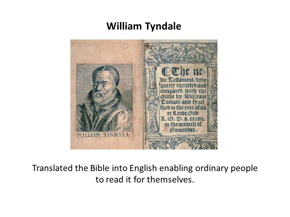 William Tyndale Translated the Bible into English enabling ordinary people to read it for themselves.