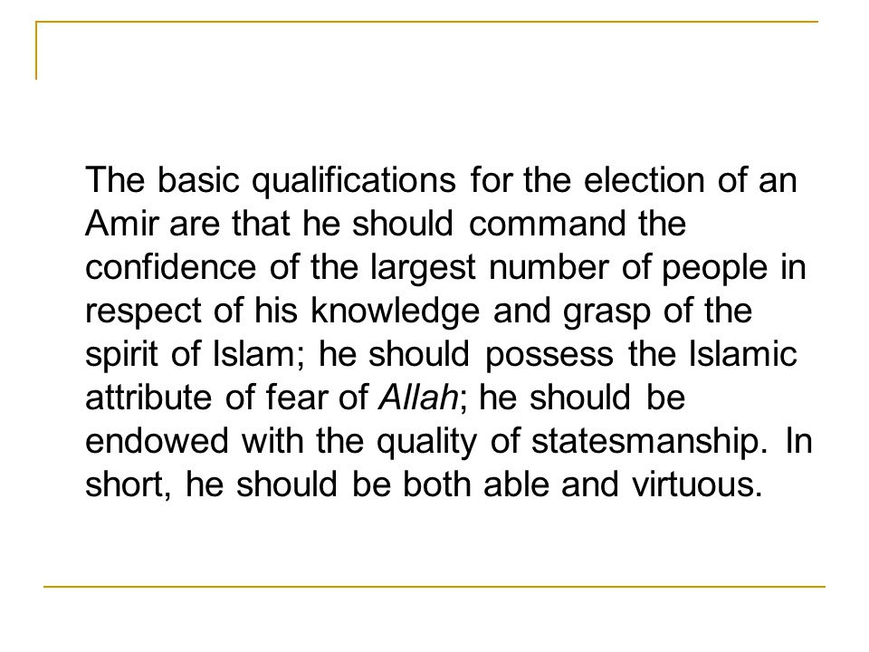 The basic qualifications for the election of an Amir are that he should command the confidence of the largest number of people in respect of his knowledge and grasp of the spirit of Islam; he should possess the Islamic attribute of fear of Allah; he should be endowed with the quality of statesmanship.