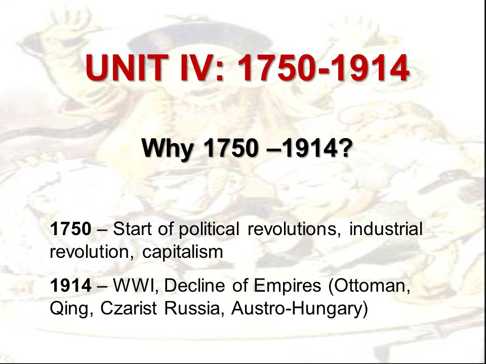 UNIT IV: 1750-1914 Why 1750 –1914 1750 – Start of political revolutions, industrial revolution, capitalism.