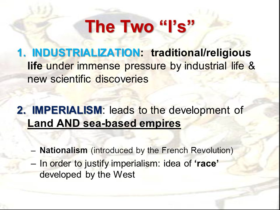 The Two I's 1. INDUSTRIALIZATION: traditional/religious life under immense pressure by industrial life & new scientific discoveries.