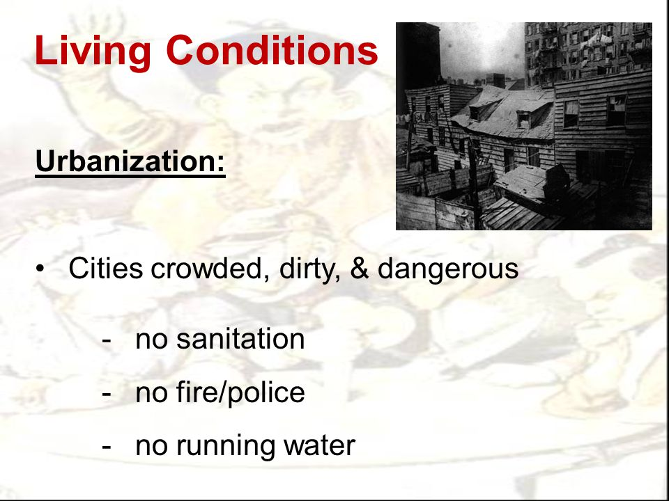 Living Conditions Urbanization: Cities crowded, dirty, & dangerous