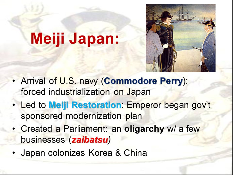 Meiji Japan: Arrival of U.S. navy (Commodore Perry): forced industrialization on Japan.