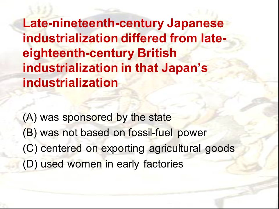 Late-nineteenth-century Japanese industrialization differed from late-eighteenth-century British industrialization in that Japan's industrialization
