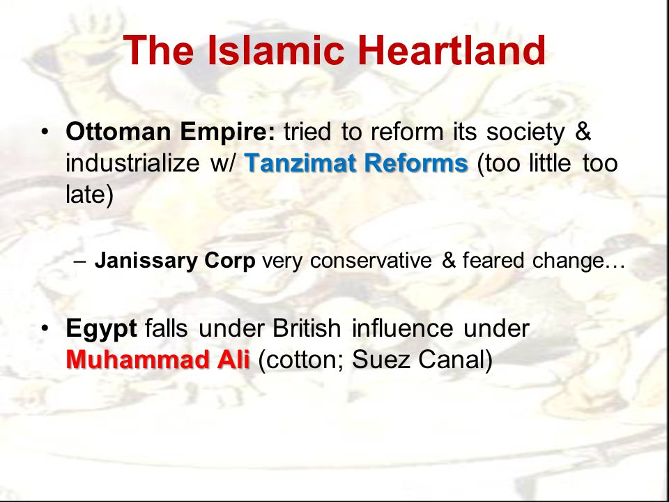 The Islamic Heartland Ottoman Empire: tried to reform its society & industrialize w/ Tanzimat Reforms (too little too late)
