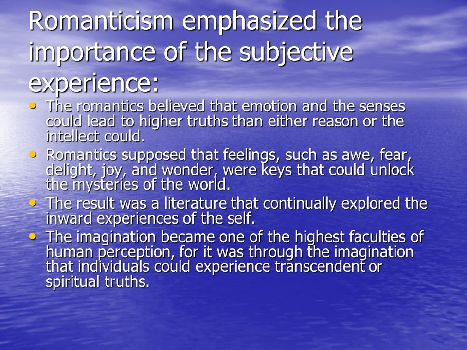 Romanticism emphasized the importance of the subjective experience: