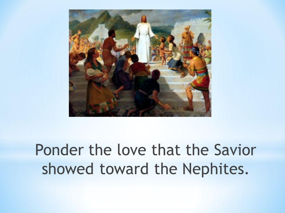 Ponder the love that the Savior showed toward the Nephites.