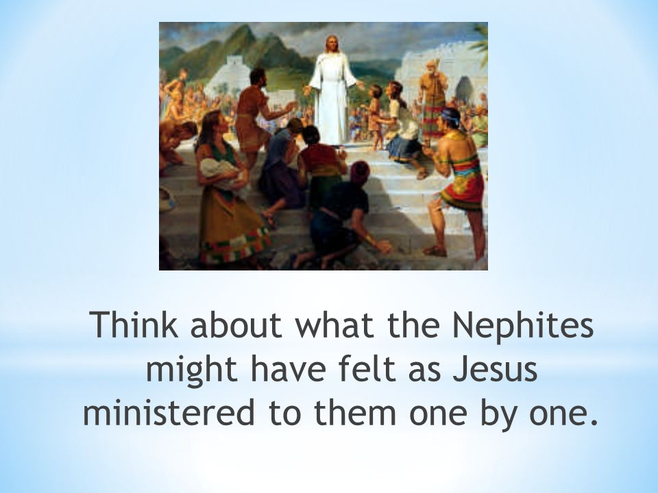 Think about what the Nephites might have felt as Jesus ministered to them one by one.