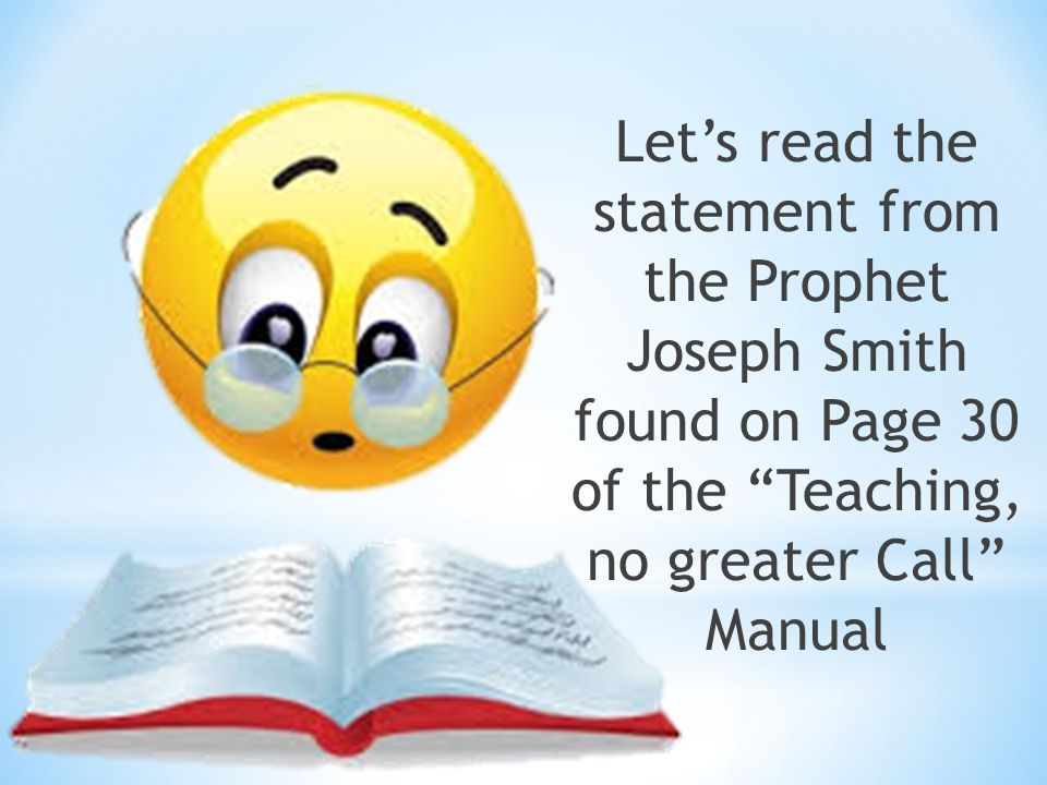 Let's read the statement from the Prophet Joseph Smith found on Page 30 of the Teaching, no greater Call Manual