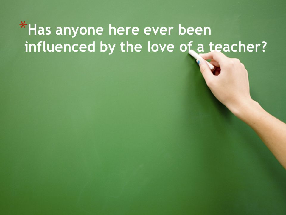 Has anyone here ever been influenced by the love of a teacher