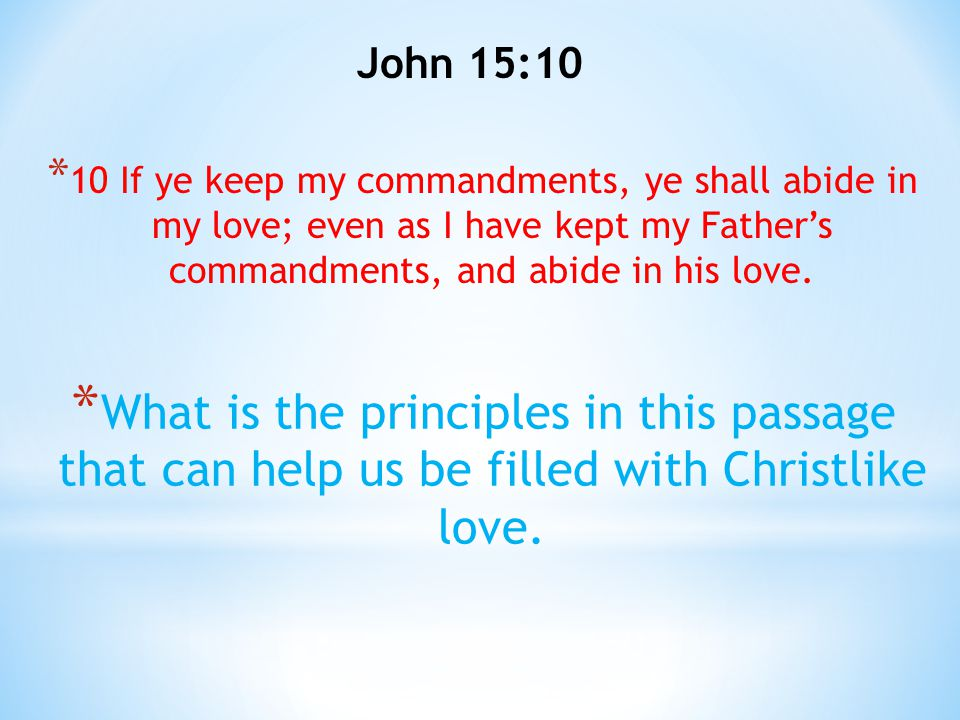 John 15:10 10 If ye keep my commandments, ye shall abide in my love; even as I have kept my Father's commandments, and abide in his love.