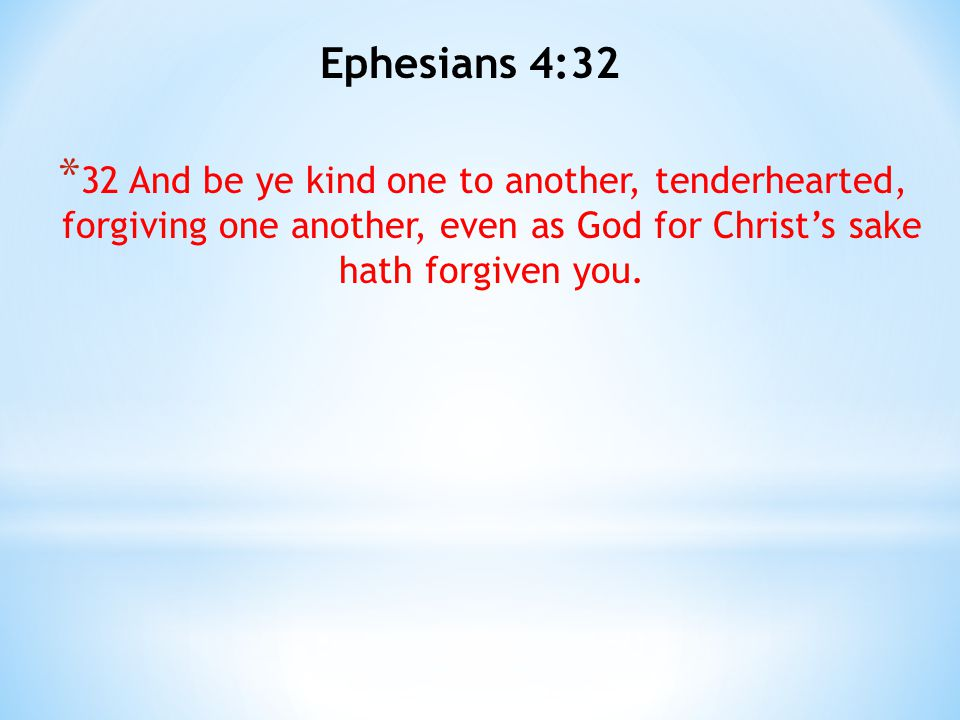 Ephesians 4:32 32 And be ye kind one to another, tenderhearted, forgiving one another, even as God for Christ's sake hath forgiven you.