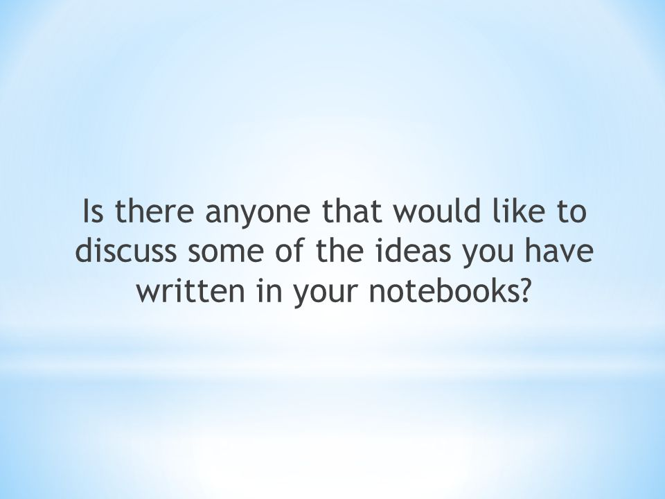 Is there anyone that would like to discuss some of the ideas you have written in your notebooks