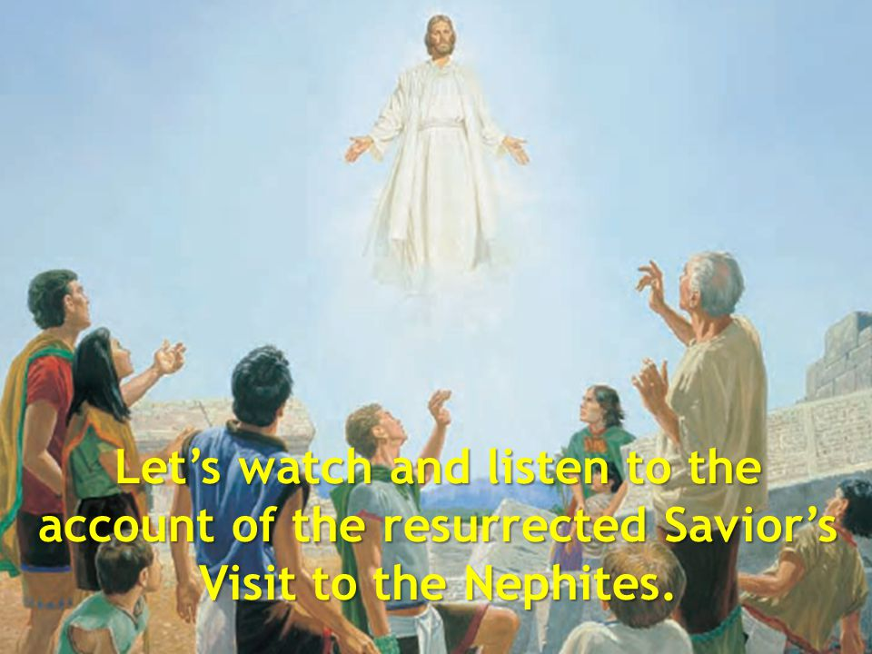 Let's watch and listen to the account of the resurrected Savior's Visit to the Nephites.