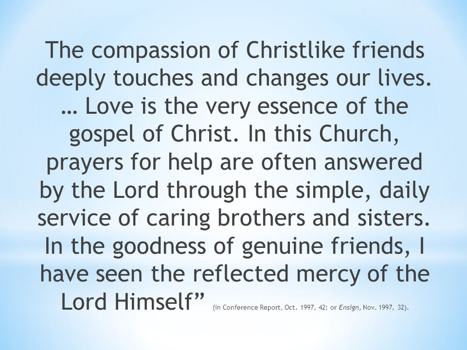 The compassion of Christlike friends deeply touches and changes our lives.